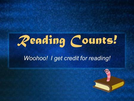 Reading Counts! Woohoo! I get credit for reading!.