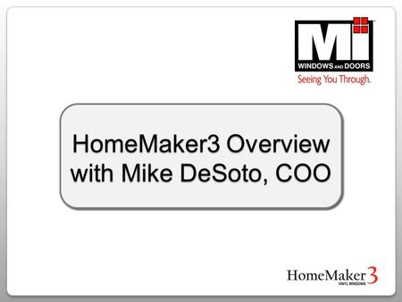 HomeMaker3 Overview with Mike DeSoto, COO. MI Windows and Doors Key Company Advantages Owner operated Financially solid Products optimized for the West.