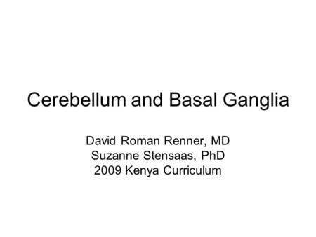 Cerebellum and Basal Ganglia David Roman Renner, MD Suzanne Stensaas, PhD 2009 Kenya Curriculum.