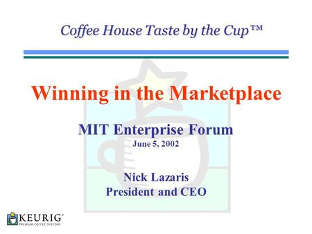 1 Coffee House Taste by the Cup™ Winning in the Marketplace MIT Enterprise Forum June 5, 2002 Nick Lazaris President and CEO.