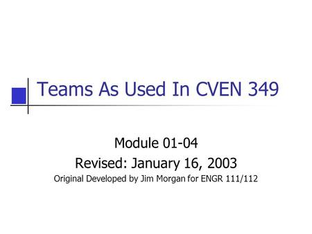 Teams As Used In CVEN 349 Module 01-04 Revised: January 16, 2003 Original Developed by Jim Morgan for ENGR 111/112.