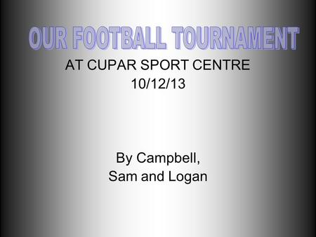 AT CUPAR SPORT CENTRE 10/12/13 By Campbell, Sam and Logan.