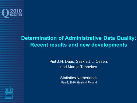 Determination of Administrative Data Quality : Recent results and new developments Piet J.H. Daas, Saskia J.L. Ossen, and Martijn Tennekes Statistics Netherlands.