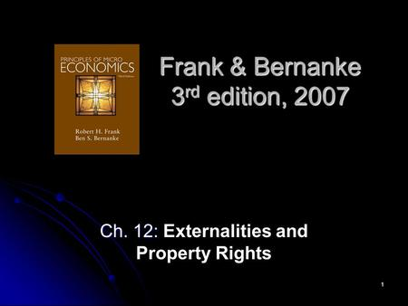 1 Frank & Bernanke 3 rd edition, 2007 Ch. 12: Ch. 12: Externalities and Property Rights.