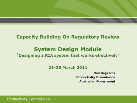 Productivity Commission Capacity Building On Regulatory Review System Design Module ' Designing a RIA system that works effectively' 21-25 March 2011 Rod.