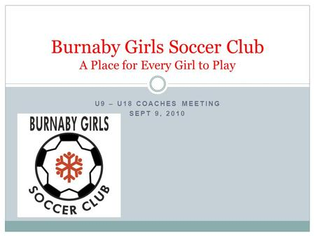 U9 – U18 COACHES MEETING SEPT 9, 2010 Burnaby Girls Soccer Club A Place for Every Girl to Play.