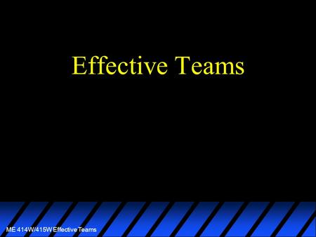 ME 414W/415W Effective Teams Effective Teams. ME 414W/415W Effective Teams A team is a group of individuals who share mutual respect and are actively.