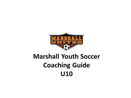 Marshall Youth Soccer Coaching Guide U10. 2010 Coaching Support Shannon VanDeVere In-Town Coordinator 507-532-4309 Coaching Support.