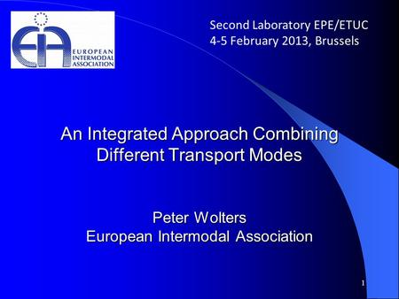 An Integrated Approach Combining Different Transport Modes Peter Wolters European Intermodal Association 1 Second Laboratory EPE/ETUC 4-5 February 2013,