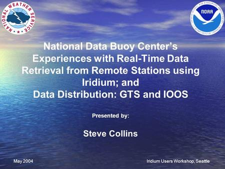 May 2004Iridium Users Workshop, Seattle National Data Buoy Center's Experiences with Real-Time Data Retrieval from Remote Stations using Iridium; and Data.