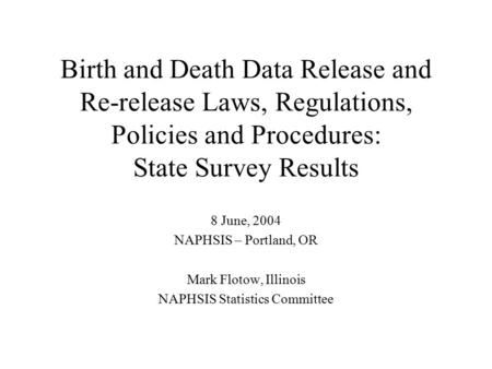 Birth and Death Data Release and Re-release Laws, Regulations, Policies and Procedures: State Survey Results 8 June, 2004 NAPHSIS – Portland, OR Mark Flotow,