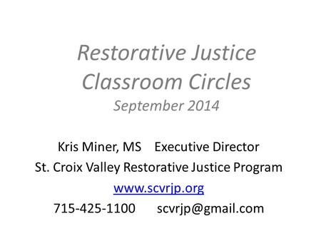 Restorative Justice Classroom Circles September 2014 Kris Miner, MS Executive Director St. Croix Valley Restorative Justice Program www.scvrjp.org 715-425-1100.