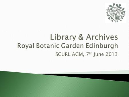 SCURL AGM, 7 th June 2013.  A brief history of RBGE and the Library  The Library today  The RBGE Archives  Current projects.