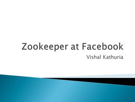 Vishal Kathuria.  Zookeeper use at Facebook  Project Zeus – Goals  Tao Design  Tao Workload simulator  Early results of Zookeeper testing  Zookeeper.