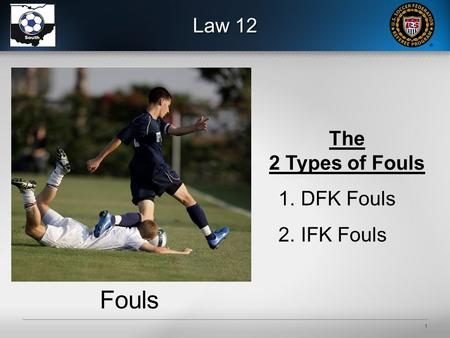 1 Law 12 Fouls The 2 Types of Fouls 1.DFK Fouls 2.IFK Fouls.