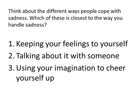 Think about the different ways people cope with sadness. Which of these is closest to the way you handle sadness? 1.Keeping your feelings to yourself 2.Talking.