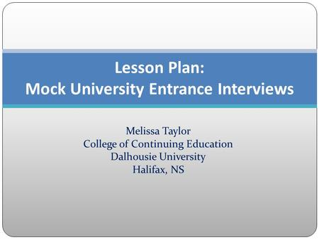 Melissa Taylor College of Continuing Education Dalhousie University Halifax, NS Lesson Plan: Mock University Entrance Interviews.