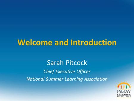 Welcome and Introduction Sarah Pitcock Chief Executive Officer National Summer Learning Association.