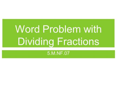 Word Problem with Dividing Fractions 5.M.NF.07. Objective I can create and solve real world problems by dividing fractions and whole numbers in lowest.