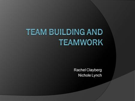 Rachel Clayberg Nichole Lynch.  Why do companies use teams? Satisfies the human social need to belong Two heads are better than one The whole can.
