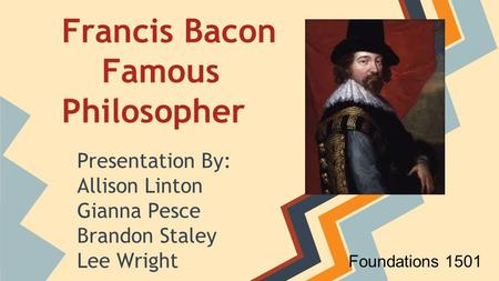 Francis Bacon Famous Philosopher Presentation By: Allison Linton Gianna Pesce Brandon Staley Lee Wright Foundations 1501.