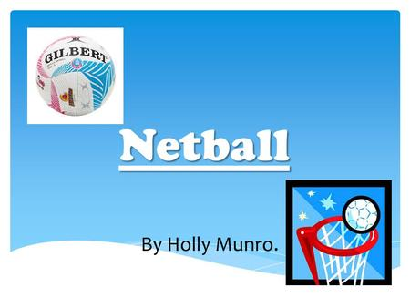 Netball By Holly Munro.. Netball is a non contact sport. It contains seven players in each team. In netball there are certain positions and areas that.