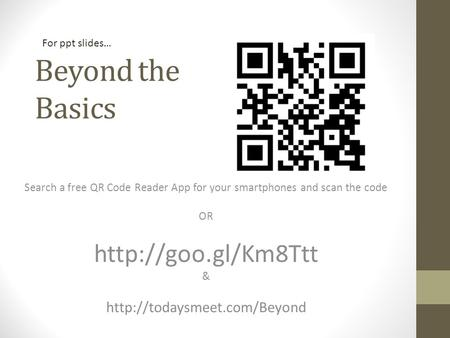 Beyond the Basics Search a free QR Code Reader App for your smartphones and scan the code OR  &  For ppt.