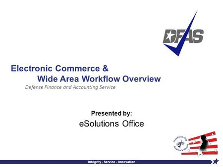 Defense Finance and Accounting Service Integrity - Service - Innovation Electronic Commerce & Wide Area Workflow Overview Presented by: eSolutions Office.