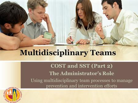 Multidisciplinary Teams COST and SST (Part 2) The Administrator's Role Using multidisciplinary team processes to manage prevention and intervention efforts.