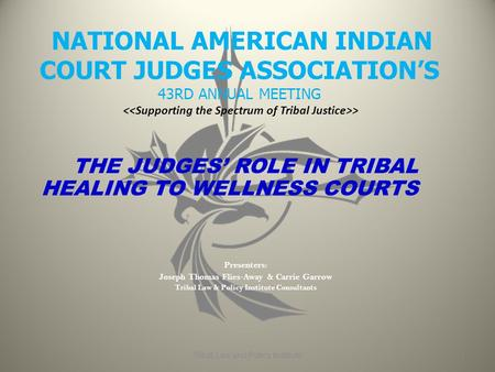 NATIONAL AMERICAN INDIAN COURT JUDGES ASSOCIATION'S 43RD ANNUAL MEETING > THE JUDGES' ROLE IN TRIBAL HEALING TO WELLNESS COURTS Presenters: Joseph Thomas.