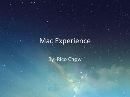 Mac Experience By: Rico Chow. By the end of this workshop… Enhance your Mac experience Increase your workflow Save time Be a happier Mac user!