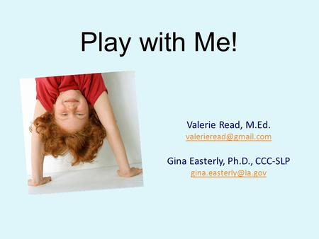 Play with Me! Valerie Read, M.Ed. Gina Easterly, Ph.D., CCC-SLP