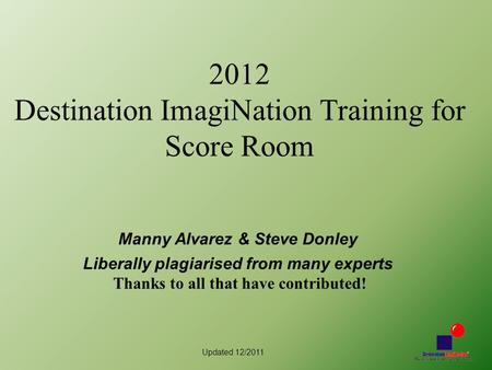 Updated 12/2011 2012 Destination ImagiNation Training for Score Room Manny Alvarez & Steve Donley Liberally plagiarised from many experts Thanks to all.