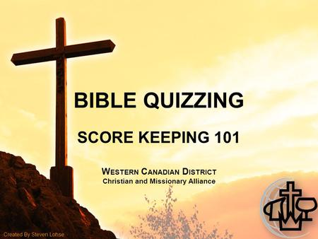BIBLE QUIZZING SCORE KEEPING 101 W ESTERN C ANADIAN D ISTRICT Christian and Missionary Alliance Created By Steven Lohse.