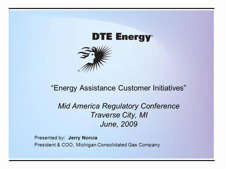 """Energy Assistance Customer Initiatives"" Mid America Regulatory Conference Traverse City, MI June, 2009 Presented by: Jerry Norcia President & COO, Michigan."