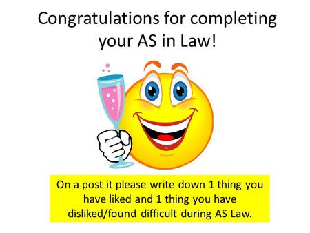 Congratulations for completing your AS in Law! On a post it please write down 1 thing you have liked and 1 thing you have disliked/found difficult during.