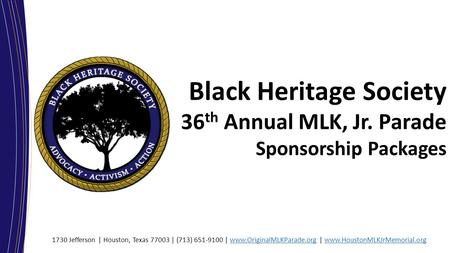 Black Heritage Society 36 th Annual MLK, Jr. Parade Sponsorship Packages 1730 Jefferson | Houston, Texas 77003 | (713) 651-9100 | www.OriginalMLKParade.org.