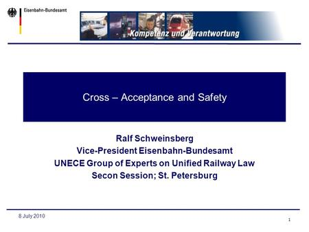 1 8 July 2010 Cross – Acceptance and Safety Ralf Schweinsberg Vice-President Eisenbahn-Bundesamt UNECE Group of Experts on Unified Railway Law Secon Session;