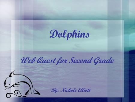Dolphins By: Nichole Elliott Web Quest for Second Grade.