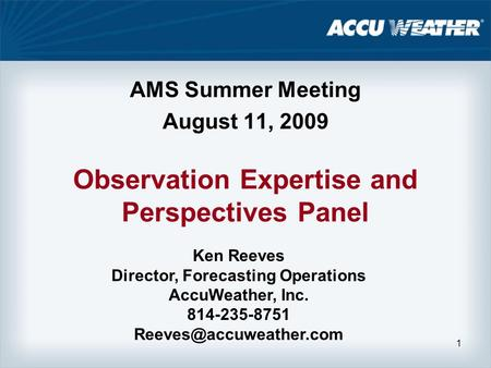 1 Observation Expertise and Perspectives Panel AMS Summer Meeting August 11, 2009 Ken Reeves Director, Forecasting Operations AccuWeather, Inc. 814-235-8751.