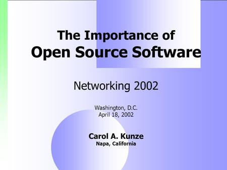 The Importance of Open Source Software Networking 2002 Washington, D.C. April 18, 2002 Carol A. Kunze Napa, California.