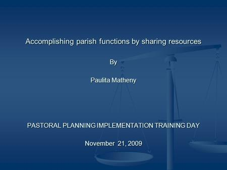 Accomplishing parish functions by sharing resources By Paulita Matheny PASTORAL PLANNING IMPLEMENTATION TRAINING DAY November 21, 2009.