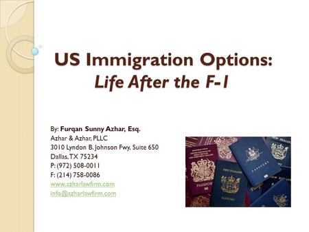 US Immigration Options: Life After the F-1 By: Furqan Sunny Azhar, Esq. Azhar & Azhar, PLLC 3010 Lyndon B. Johnson Fwy, Suite 650 Dallas, TX 75234 P: (972)