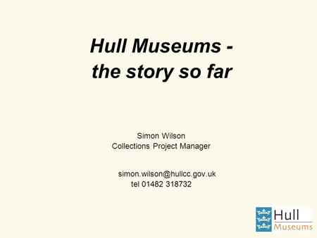Hull Museums - the story so far Simon Wilson Collections Project Manager tel 01482 318732.