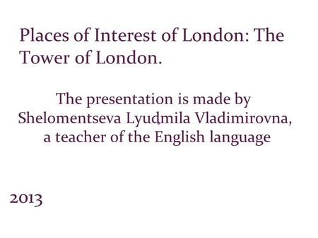 The presentation is made by Shelomentseva Lyudmila Vladimirovna, a teacher of the English language 2013 Places of Interest of London: The Tower of London.