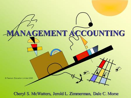 © Pearson Education Limited 2008 MANAGEMENT ACCOUNTING Cheryl S. McWatters, Jerold L. Zimmerman, Dale C. Morse Cheryl S. McWatters, Jerold L. Zimmerman,