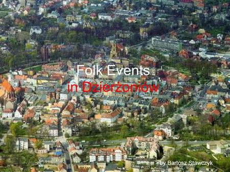 Folk Events in Dzierżoniów by Bartosz Stawczyk. HONEY HARVEST In 1946 year our town was given a new name – Dzierżoniów. The name comes from a surname.