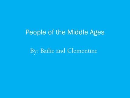 By: Bailie and Clementine People of the Middle Ages.