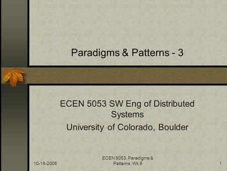 10-16-2006 ECEN 5053, Paradigms & Patterns, Wk 81 Paradigms & Patterns - 3 ECEN 5053 SW Eng of Distributed Systems University of Colorado, Boulder.