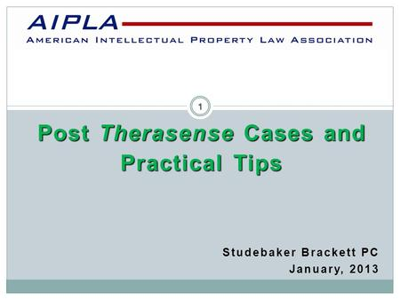 Post Therasense Cases and Practical Tips Studebaker Brackett PC January, 2013 AIPLA 1.